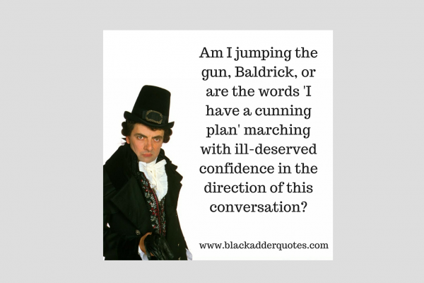 Do you have a cunning plan, like Baldrick?